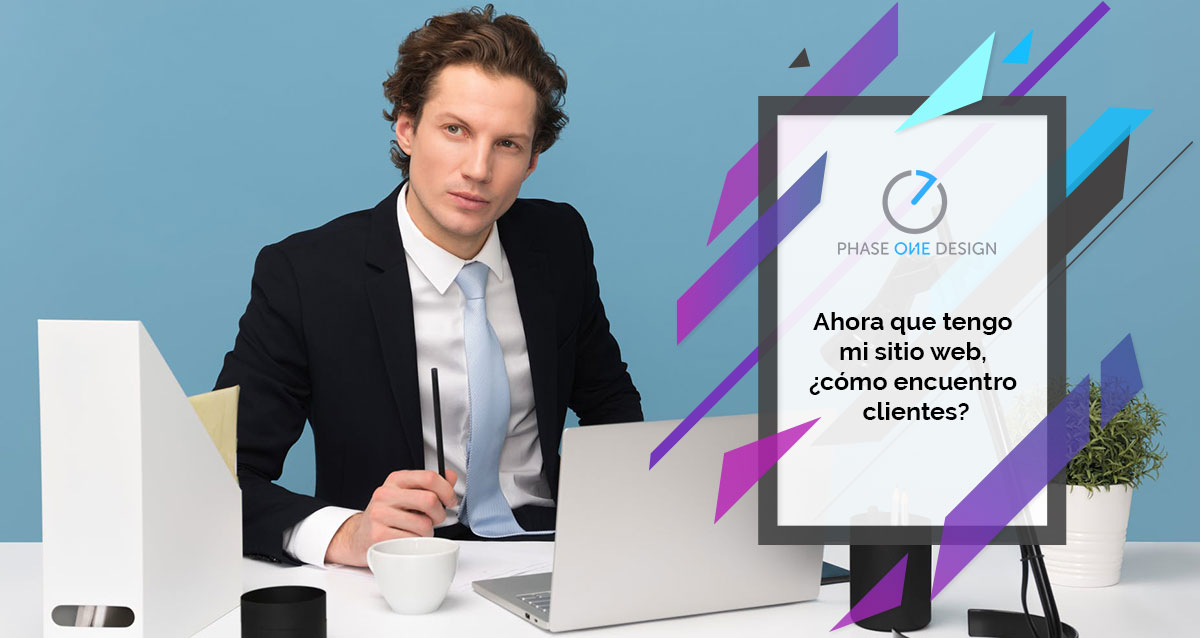 Ahora Que Tengo Mi Sitio Web, Cómo Encuentro Clientes. Agencia De Marketing Digital Y Diseño Web Phase One Design